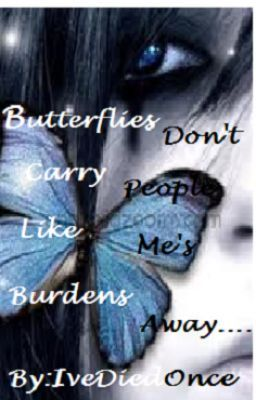 Butterflies don't carry  people like me's burdens away. . .