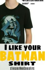 I like your Batman shirt (On Hold)(Under reconstruction) by xTheGirlWhoCouldFlyx
