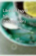 Lãnh đế huyết hậu (tangthuvien) by tuongot_xidau