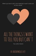 All the things I want to tell you but can't by Anonymous1409
