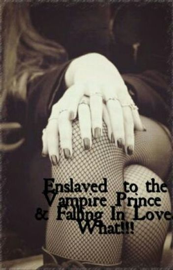 Enslaved to the vampire Prince and Falling In Love.  What!!!