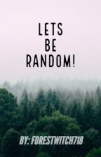 Lets Be Random! by ForestWitch718