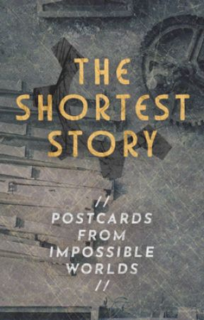 // THE SHORTEST STORY: Postcards From Impossible Worlds // by TheShortestStory