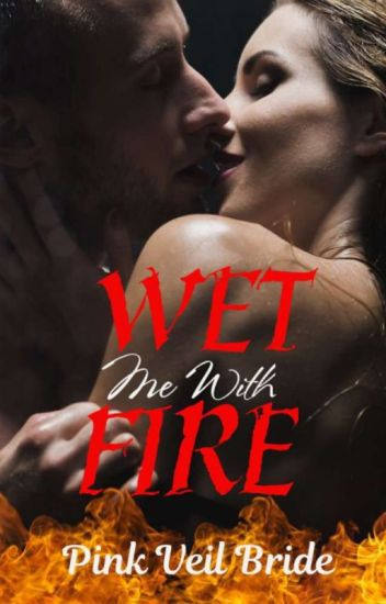 Wet Me With Fire (TO BE PUBLISHED)