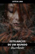 ESTILHAÇOS DE UM MUNDO DESCONHECIDO by LeticiaLimaa_
