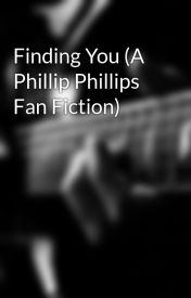 Finding You (A Phillip Phillips Fan Fiction) by Beautiphil