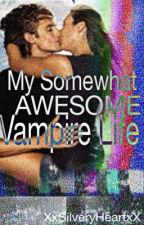 My Some What Awesome VAMPIRE Life [COMPLETE] by XxSilveryheartxX