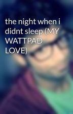 the night when i didnt sleep (MY WATTPAD LOVE) by insanets