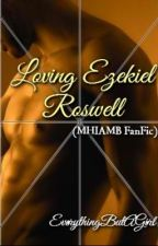 Loving Ezekiel Roswell (MHIAMB FanFic) by EverythingButAGirl