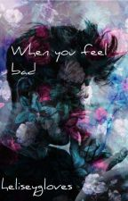 When you feel bad by Halseygloves