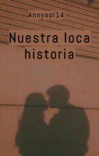 Nuestra loca historia by Annysol14