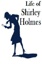 Life of Shirley Holmes by GirlofMyths