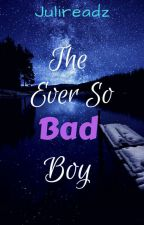 The Ever So Bad Boy by Julireadz