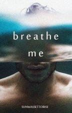 Breathe Me by sunwassettorise