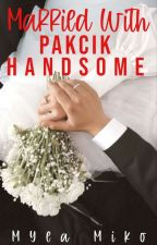 Married With Pakcik Handsome✔️ by myea_miko