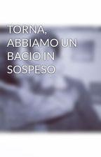 TORNA, ABBIAMO UN BACIO IN SOSPESO by Leleponsito