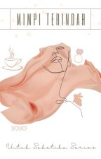 Mimpi Terindah Untuk Seketika by Downtoearthbitch