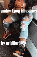 Kpop imagines ~ An AMBW Fanfic ✨ by axrrri