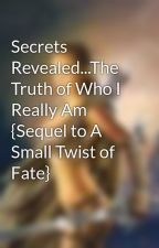 Secrets Revealed...The Truth of Who I Really Am {Sequel to A Small Twist of Fate} by daylina