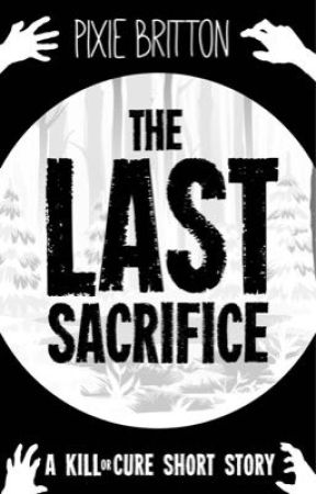 The Last Sacrifice - A Kill or Cure Story by Pixie_Britton