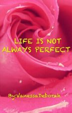 LIFE IS NOT ALWAYS PERFECT  by VanessaDeborah