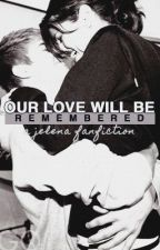 Our Love Will Be Remembered || Jelena by livinglifecrazyloud