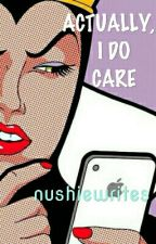 Actually, I do Care   Misc. by nushiewrites