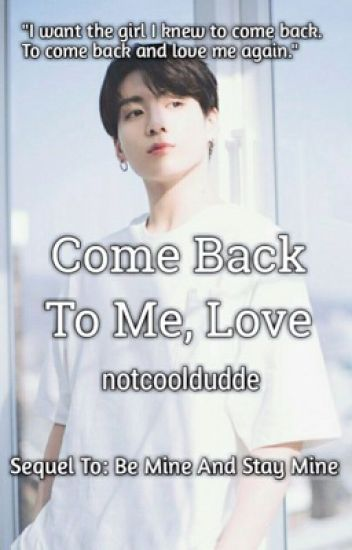 Come back to me, love(Sequel) [Discontinued FOR NOW]