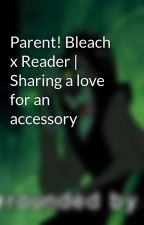 Parent! Bleach x Reader | Sharing a love for an accessory by MistressDestruction