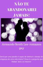 NÃO TE ABANDONAREI JAMAIS!-Armando Scoth Lee-romance gay by armandoscothlee