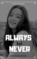 Always but Never [one-shot story] by Imerikasdfghjkl