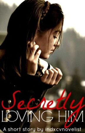 Secretly Loving Him - A Short Story by indxcvnovelist