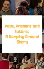 Past Present and Future - A Dumping Ground Story by tdgdiscuss