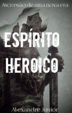 Espírito Heroico - Ascensão de uma nova era by AlexandreJunior827