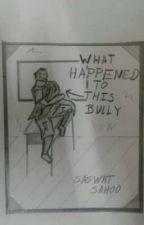 What Happened to this Bully by SaswatSahoo