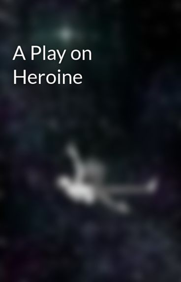 A Play on Heroine by CrazyButYouLoveIt