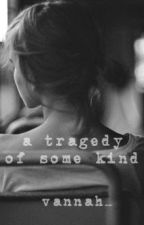 a tragedy of some kind by vannah_