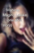 ♡ Mahirap Maging Lalake ♡ (one shot story) by LoveLeeRV