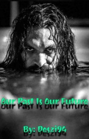 Our Past Is Our Future: An Arthur Curry/Aquaman Fanfiction by DepressedCaprixorn