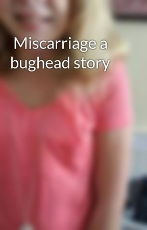 Miscarriage a bughead story  by PaigeStapp