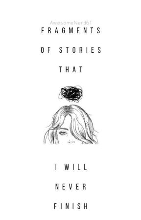 Fragments Of The Stories That I Will Never Finish by LMHthePoet