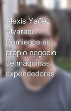 Alexis Yañez Alvarado - Comience su propio negocio de máquinas expendedoras by alexisramonyanez