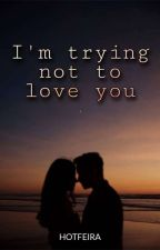 I'm trying not to love you by Margie_1153