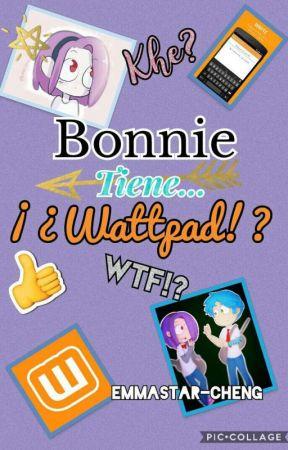 Bonnie Tiene...¿¡WATTPAD!? by EmmaStar-Cheng