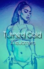 Turned Cold  by ArieJamyra