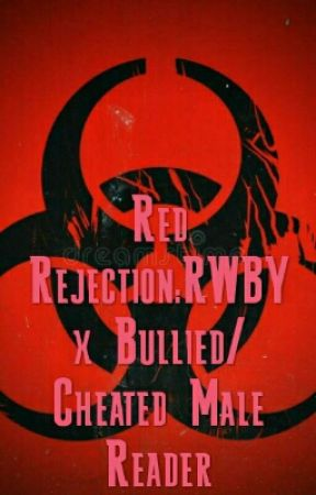 Red Rejection:RWBY x Bullied/Cheated Male Reader - I'm Back   And
