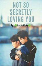 Not So Secretly Loving You  by heyitsnicky21