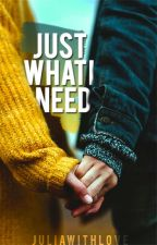 Just What I Need by juliawithlove