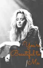 You're Beautiful to Me. (A Demi Lovato Fan Fiction) *Paused* by gagaftlovato
