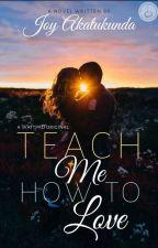 TEACH ME HOW TO LOVE [RE-WRITING] by JoyAkatukunda
